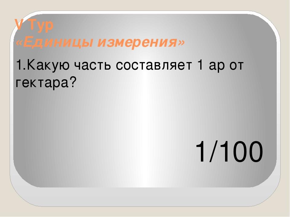 V Тур «Единицы измерения» 1.Какую часть составляет 1 ар от гектара? 1/100
