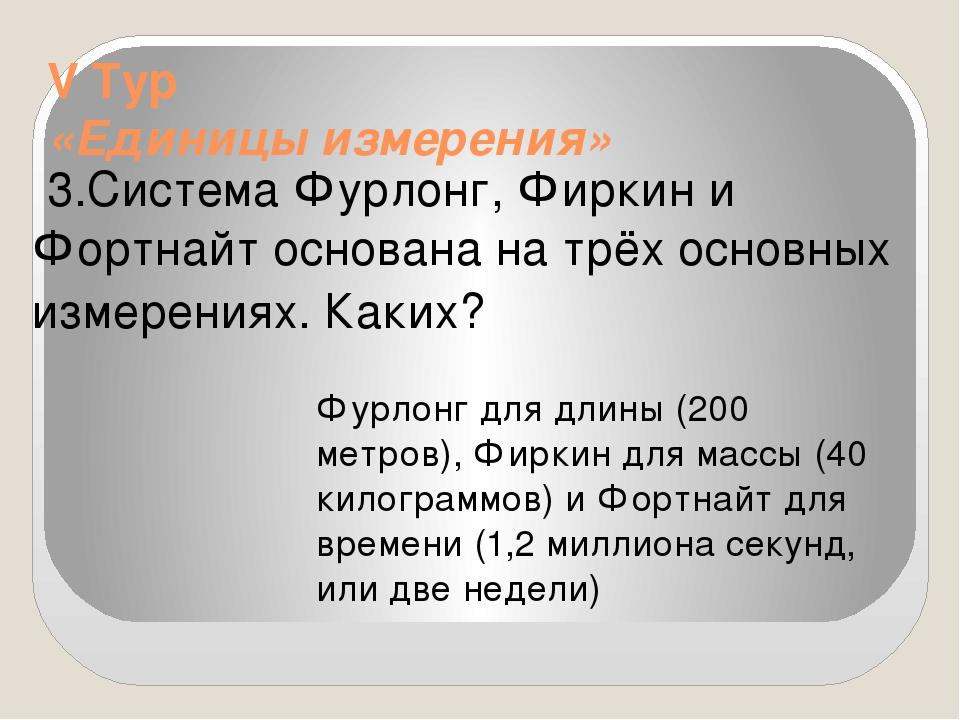 V Тур «Единицы измерения» 3.Система Фурлонг, Фиркин и Фортнайт основана на т...