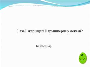 Қазақ жеріндегі ғарышкерлер мекені? Байқоңыр