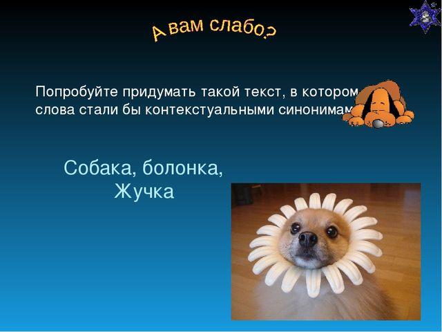 Собака, болонка, Жучка Попробуйте придумать такой текст, в котором эти слова...