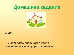 Домашнее задание № 407 - Подобрать половицы о хлебе, определить род существит
