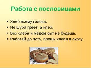 Работа с пословицами Хлеб всему голова. Не шуба греет, а хлеб. Без хлеба и мё