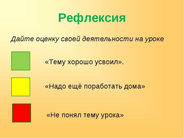 Рефлексия Дайте оценку своей деятельности на уроке «Тему хорошо усвоил». «Над...