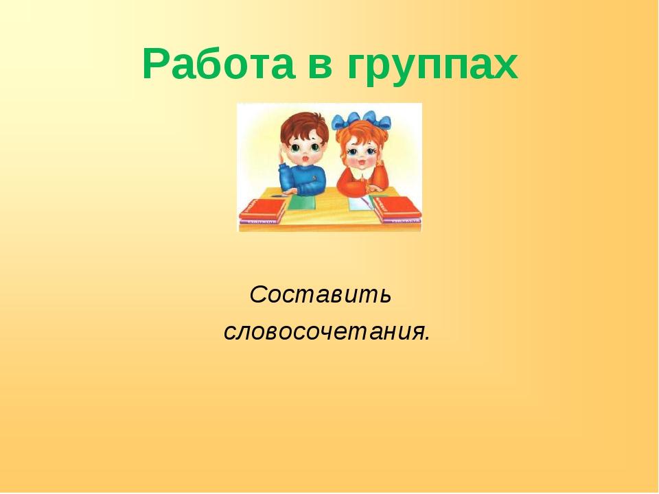 Работа в группах Составить словосочетания.