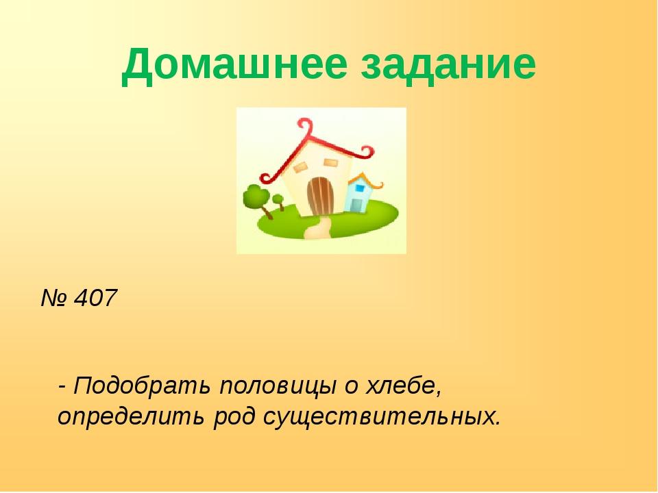 Домашнее задание № 407 - Подобрать половицы о хлебе, определить род существит...