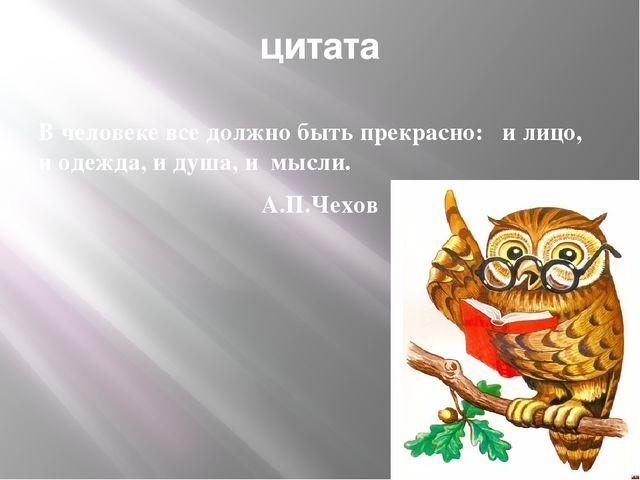 цитата В человеке все должно быть прекрасно: и лицо, и одежда, и душа, и мысл...