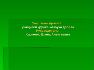 Участники проекта: учащиеся кружка «Азбука добра» Руководитель: Карпенко Елен