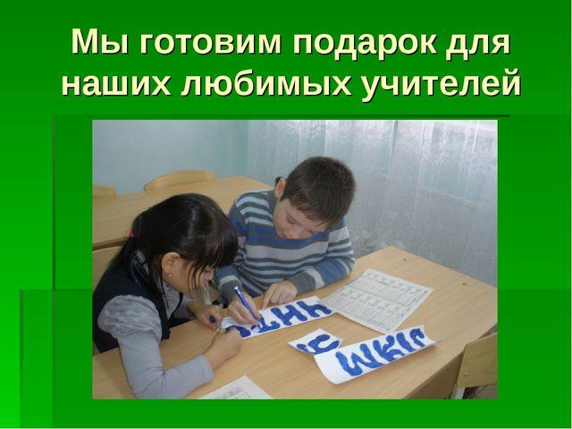 Мы готовим подарок для наших любимых учителей
