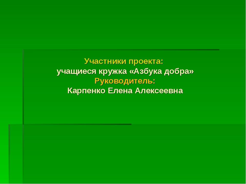 Участники проекта: учащиеся кружка «Азбука добра» Руководитель: Карпенко Елен...