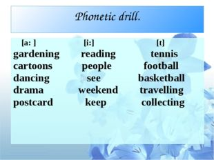 Phonetic drill. [a: ]        [i:]  [t] gardening