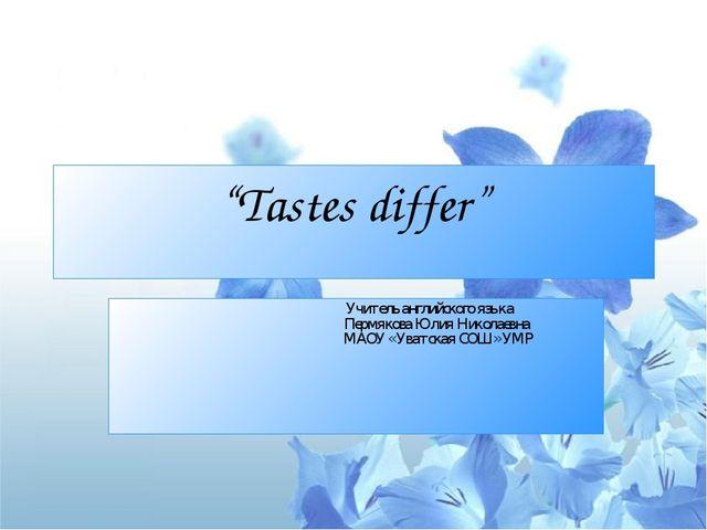 """""""Tastes differ"""" Учитель английского языка Пермякова Юлия Николаевна МАОУ « Ув..."""