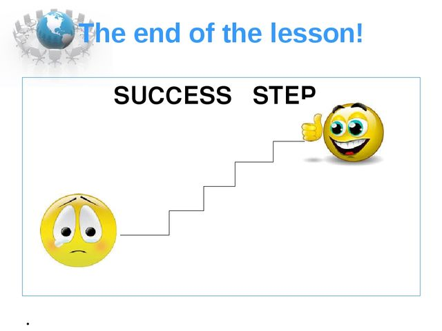 The end of the lesson! SUCCESS STEP