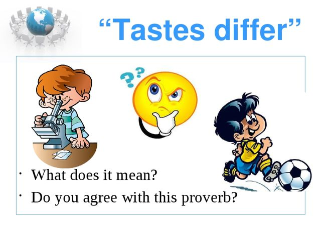 """""""Tastes differ"""" What does it mean? Do you agree with this proverb?"""