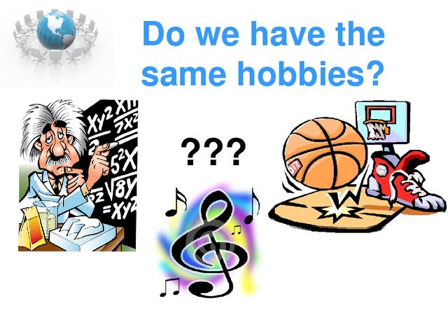 Do we have the same hobbies? ???