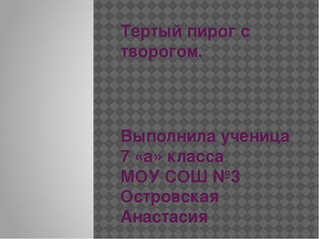 Тертый пирог с творогом. Выполнила ученица 7 «а» класса МОУ СОШ №3 Островская...