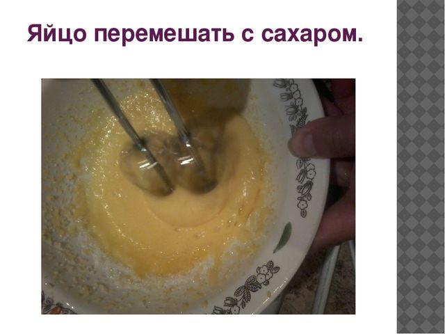 Яйцо перемешать с сахаром.