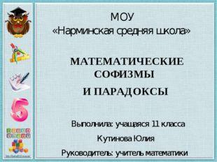 МОУ «Нарминская средняя школа»      МАТЕМАТИЧЕСКИЕ СОФИЗМЫ И ПАРАДОКСЫ