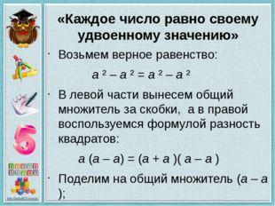 «Каждое число равно своему удвоенному значению» Возьмем верное равенство: a ²