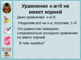 Уравнение x-a=0 не имеет корней Дано уравнение: x-a=0 Разделим всё на x-a, по