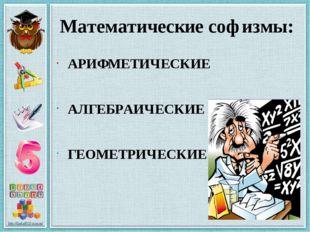Математические софизмы: АРИФМЕТИЧЕСКИЕ АЛГЕБРАИЧЕСКИЕ ГЕОМЕТРИЧЕСКИЕ