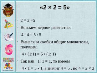 «2 × 2 = 5» 2 × 2 =5 Возьмем верное равенство: 4 : 4 = 5 : 5 Вынеся за скобки