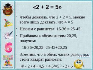 «2 + 2 = 5» Чтобы доказать, что 2 + 2 = 5, можно всего лишь доказать, что 4