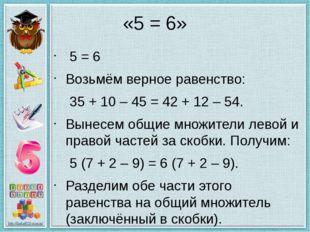 «5 = 6» 5 = 6 Возьмём верное равенство: 35 + 10 – 45 = 42 + 12 – 54. Вынесе