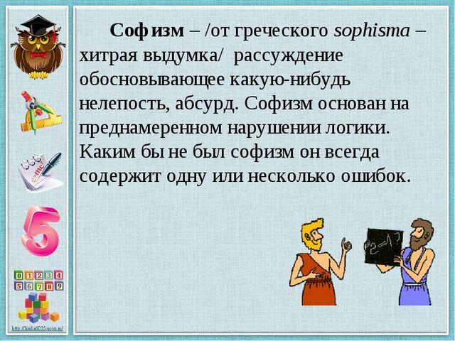 Софизм – /от греческого sophisma – хитрая выдумка/ рассуждение обосновывающе...