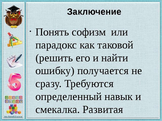 Заключение Понять софизм или парадокс как таковой (решить его и найти ошибку)...