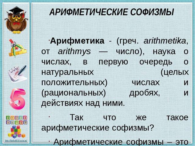 АРИФМЕТИЧЕСКИЕ СОФИЗМЫ Арифметика - (греч. arithmetika, от arithmys — число),...