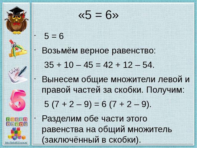 «5 = 6» 5 = 6 Возьмём верное равенство: 35 + 10 – 45 = 42 + 12 – 54. Вынесе...