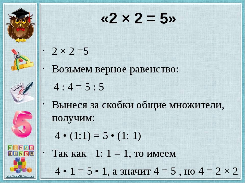 «2 × 2 = 5» 2 × 2 =5 Возьмем верное равенство: 4 : 4 = 5 : 5 Вынеся за скобки...