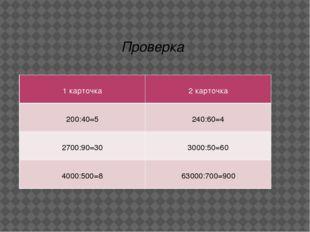 Проверка 1 карточка 2 карточка 200:40=5 240:60=4 2700:90=30 3000:50=60 4000:5
