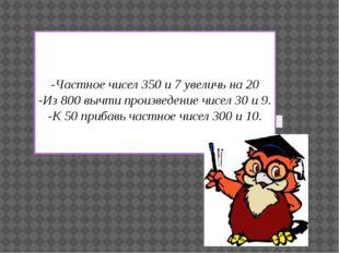 -Частное чисел 350 и 7 увеличь на 20 -Из 800 вычти произведение чисел 30 и 9