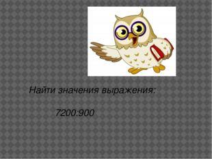 Найти значения выражения: 7200:900