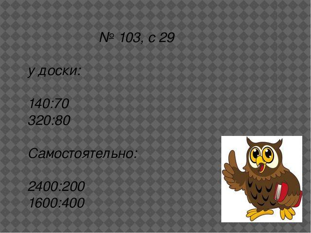 № 103, с 29 у доски: 140:70 320:80 Самостоятельно: 2400:200 1600:400