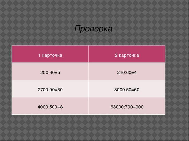 Проверка 1 карточка 2 карточка 200:40=5 240:60=4 2700:90=30 3000:50=60 4000:5...
