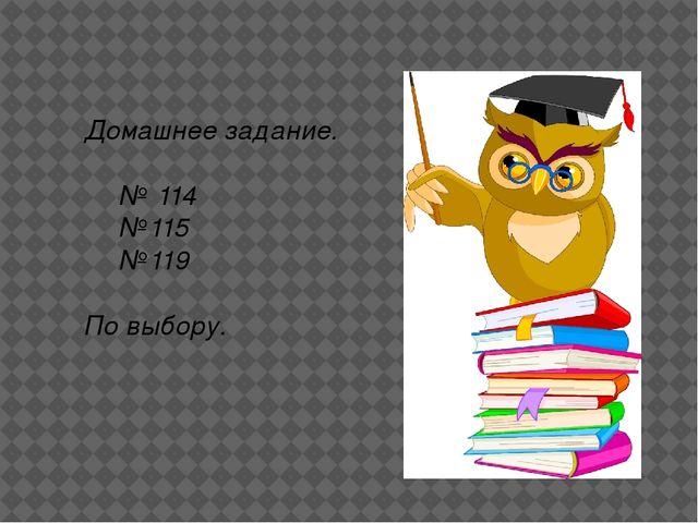 Домашнее задание. № 114 №115 №119 По выбору.