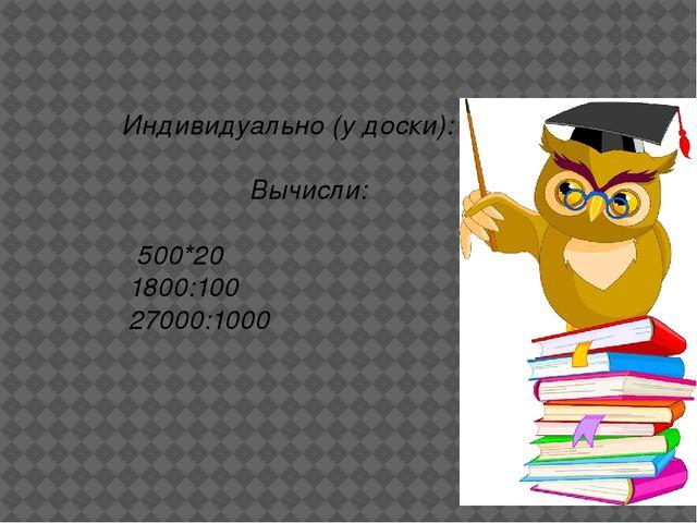 Индивидуально (у доски): Вычисли: 500*20 1800:100 27000:1000 Утверждение Отв...