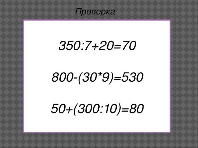 350:7+20=70 800-(30*9)=530 50+(300:10)=80 Проверка