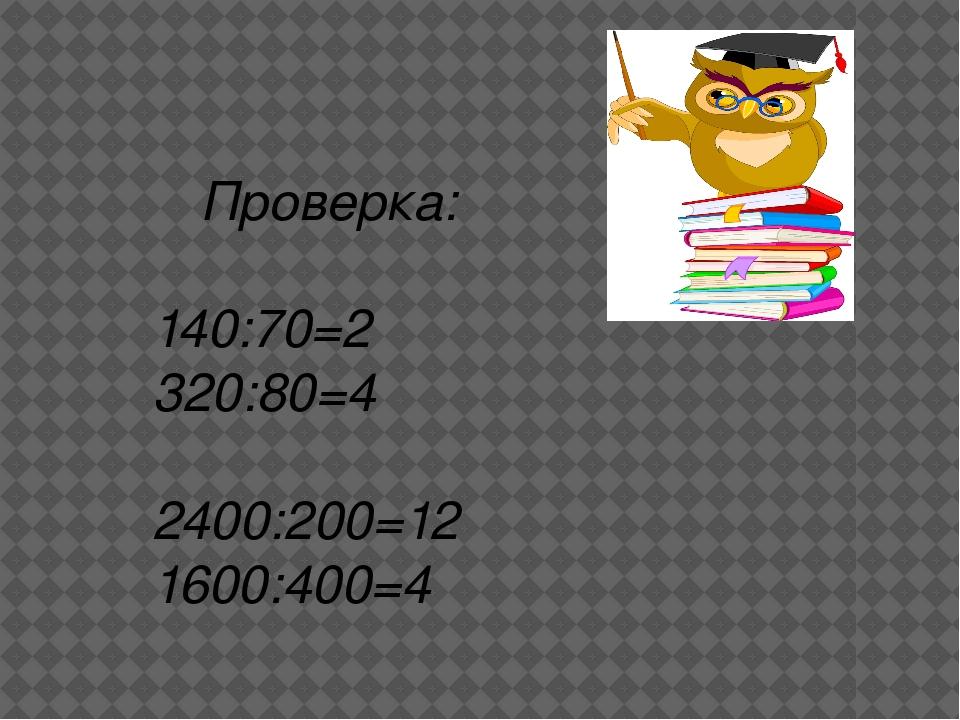Проверка: 140:70=2 320:80=4 2400:200=12 1600:400=4