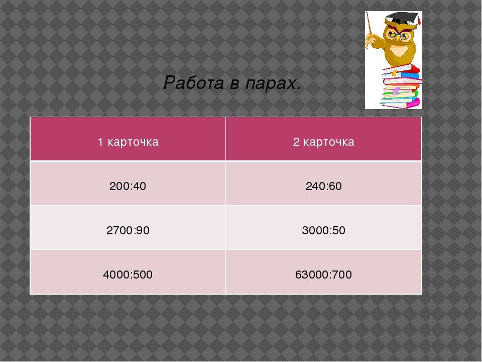Работа в парах. 1 карточка 2 карточка 200:40 240:60 2700:90 3000:50 4000:500...