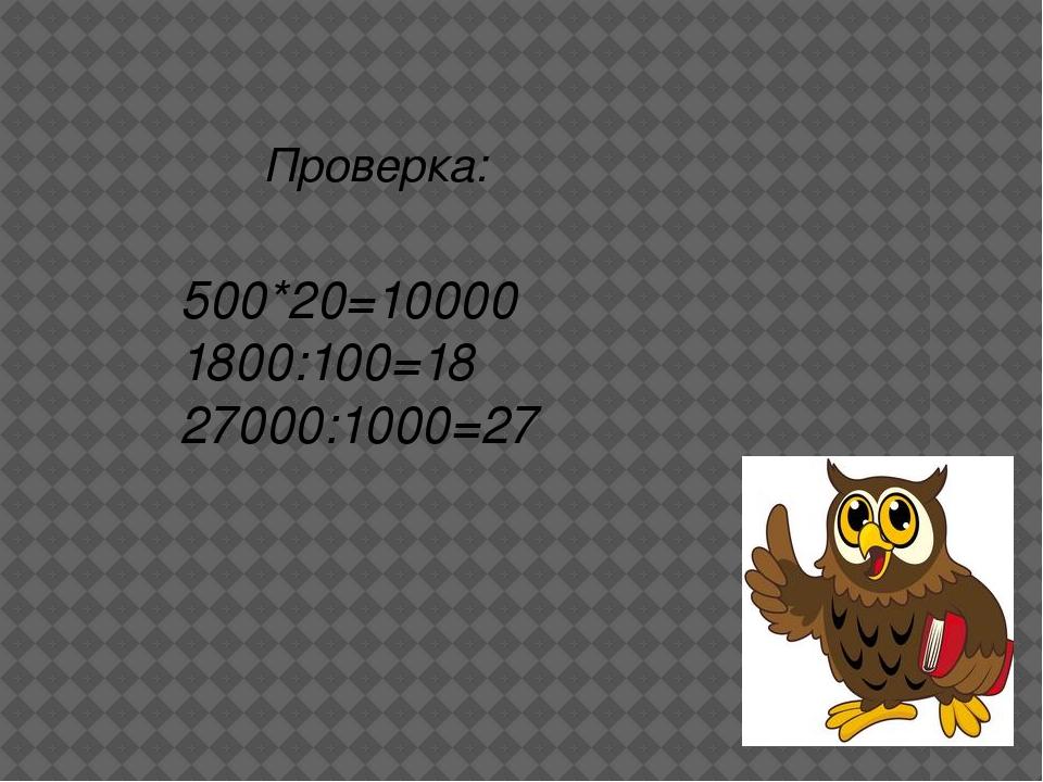 500*20=10000 1800:100=18 27000:1000=27 Проверка:
