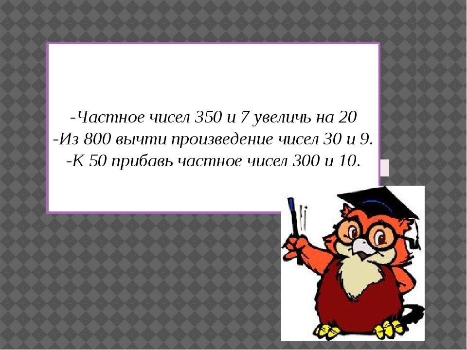 -Частное чисел 350 и 7 увеличь на 20 -Из 800 вычти произведение чисел 30 и 9...