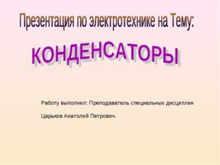 Работу выполнил: Преподаватель специальных дисциплин Царьков Анатолий Петрович.