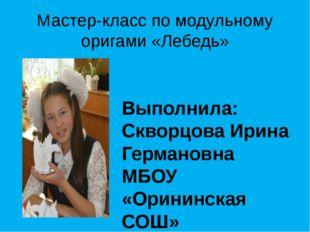 Мастер-класс по модульному оригами «Лебедь» Выполнила: Скворцова Ирина Герман