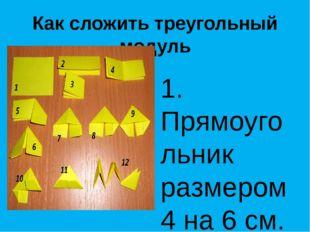 Как сложить треугольный модуль 1. Прямоугольник размером 4 на 6 см. 2. Склады