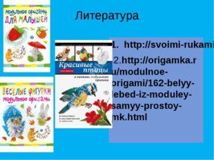 Литература 1. http://svoimi-rukami-club.ru/создаем-модульное-оригами-лебедя/