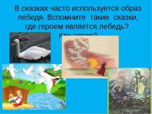 В сказках часто используется образ лебедя. Вспомните такие сказки, где героем