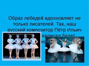 Образ лебедей вдохновляет не только писателей. Так, наш русский композитор П